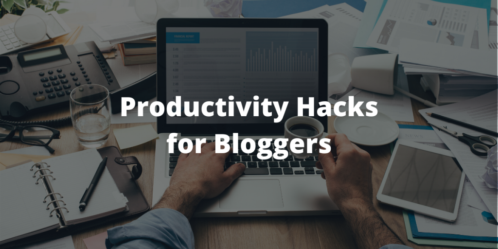 Productivity hacks for bloggers
